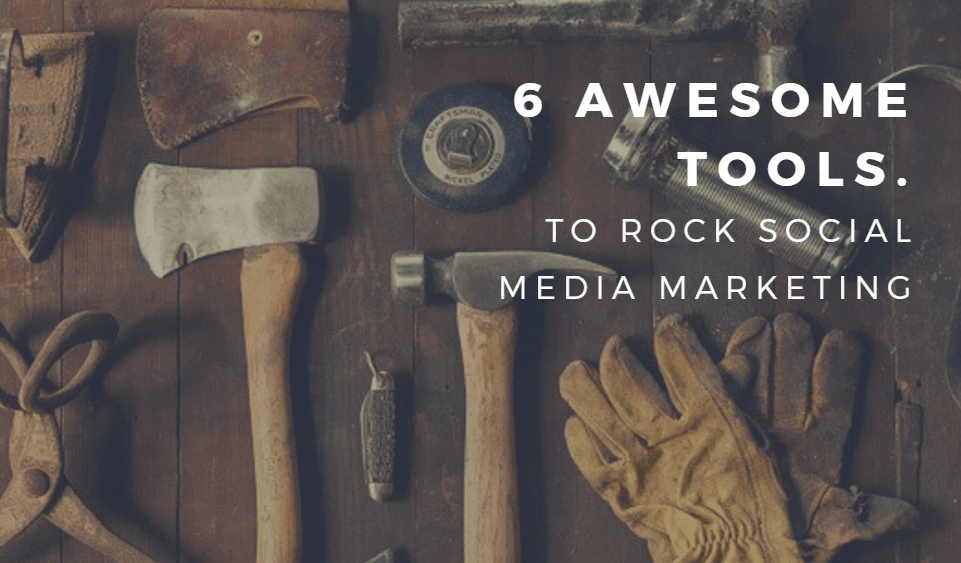 6 Awesome Tools to Rock Social Media Marketing