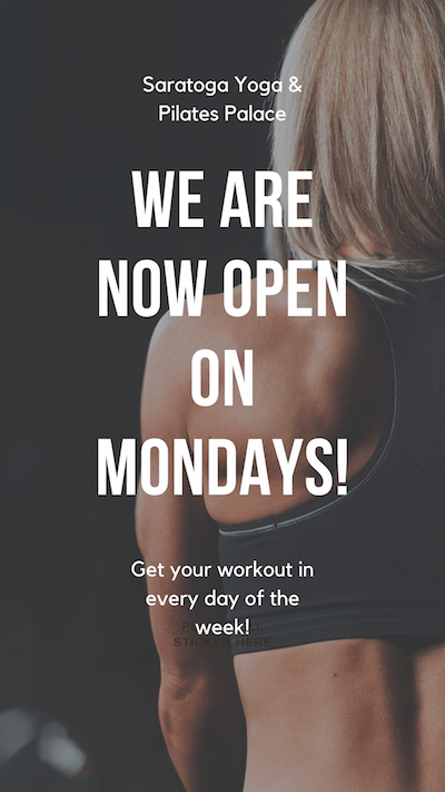 Saratoga Yoga & Pilates Palace WE are now open on mondays! Get your workout in every day of the week!