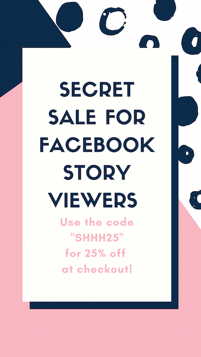 "Secret sale for Facebook STORY VIEWERS . Use the code ""SHHH25"" for 25% off at checkout!"