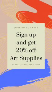 Looking to Save? Sign up and get 20% off Art Supplies. Bi-weekly Email Newsletter