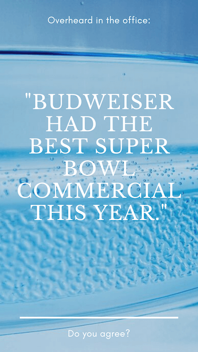 "Overheard in the office: ""BUDWEISER HAD THE BEST SUPER BOWL COMMERCIAL THIS YEAR."" Do you agree?"